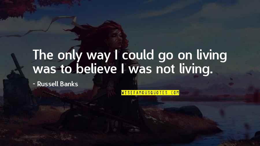Billy Ansel Quotes By Russell Banks: The only way I could go on living