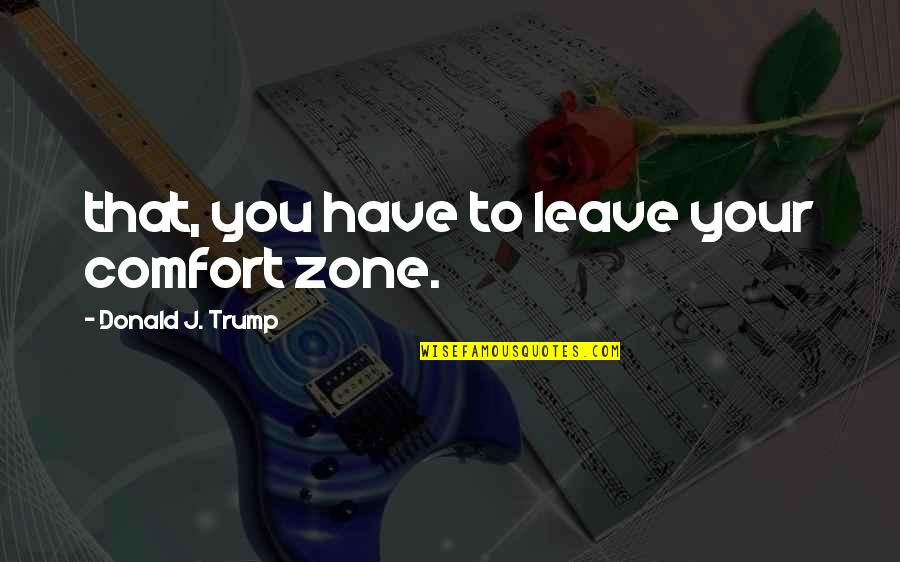 Billy Bathgate Movie Quotes By Donald J. Trump: that, you have to leave your comfort zone.
