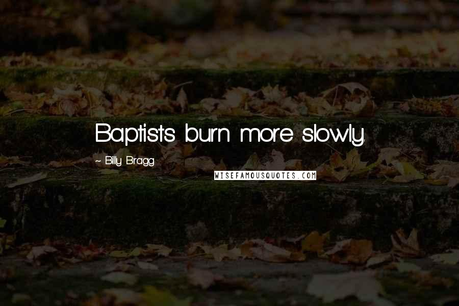 Billy Bragg quotes: Baptists burn more slowly.