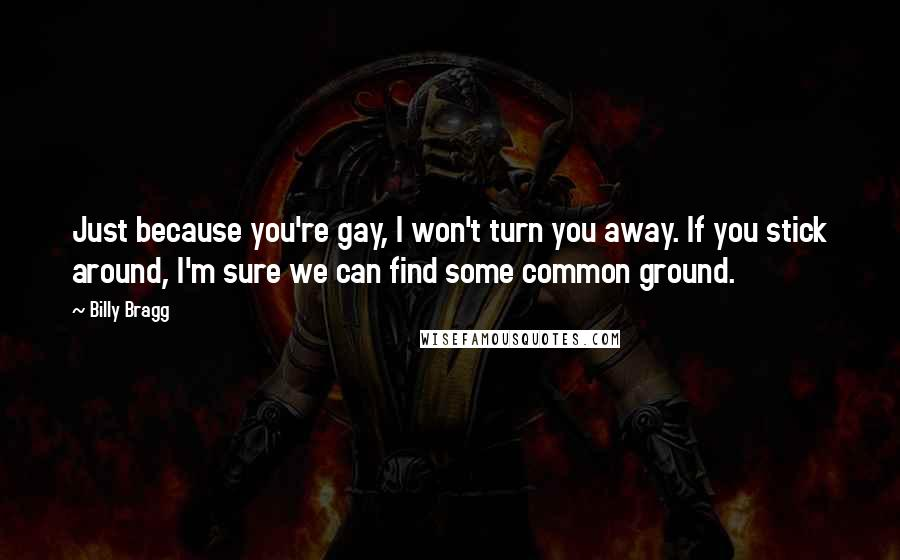 Billy Bragg quotes: Just because you're gay, I won't turn you away. If you stick around, I'm sure we can find some common ground.
