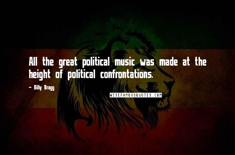 Billy Bragg quotes: All the great political music was made at the height of political confrontations.