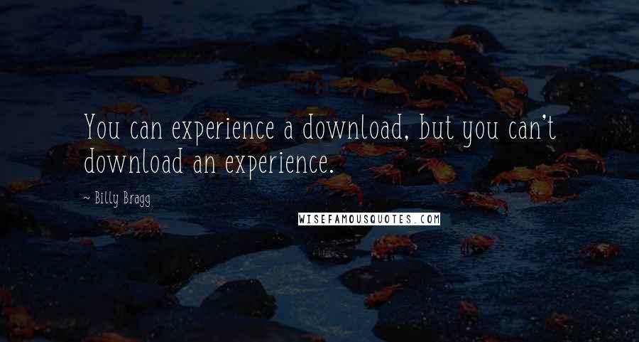 Billy Bragg quotes: You can experience a download, but you can't download an experience.