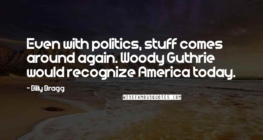 Billy Bragg quotes: Even with politics, stuff comes around again. Woody Guthrie would recognize America today.