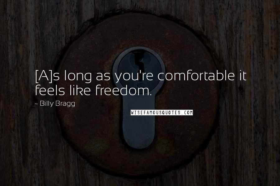 Billy Bragg quotes: [A]s long as you're comfortable it feels like freedom.