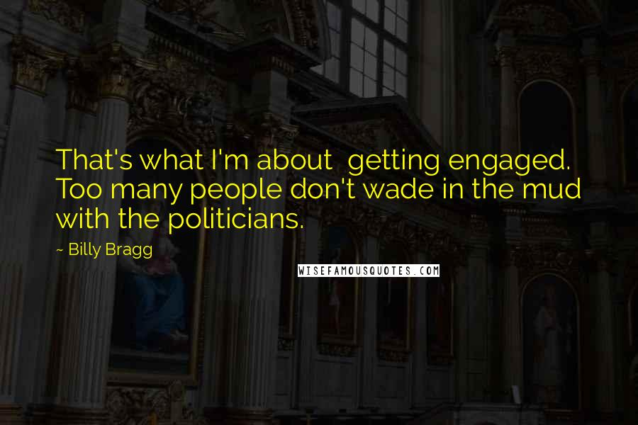 Billy Bragg quotes: That's what I'm about getting engaged. Too many people don't wade in the mud with the politicians.
