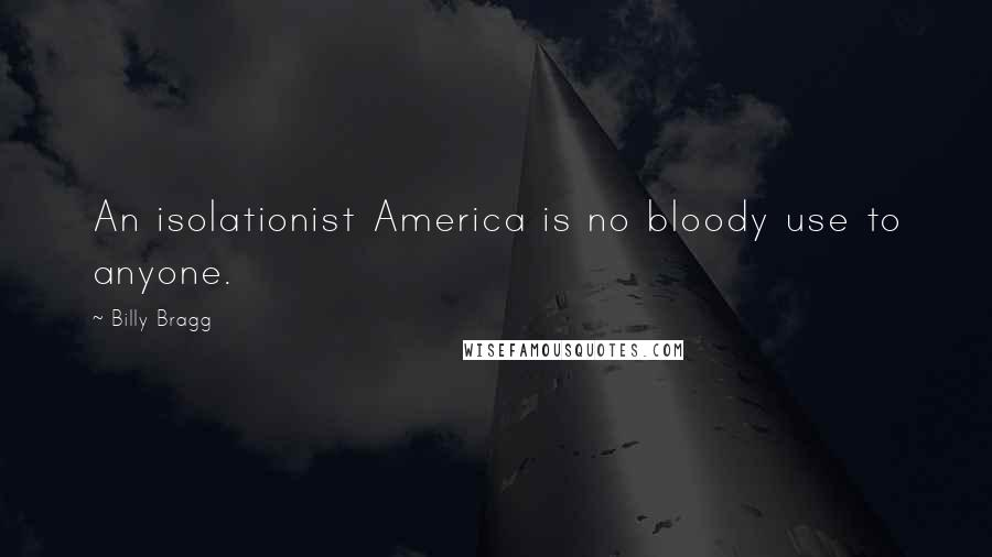 Billy Bragg quotes: An isolationist America is no bloody use to anyone.