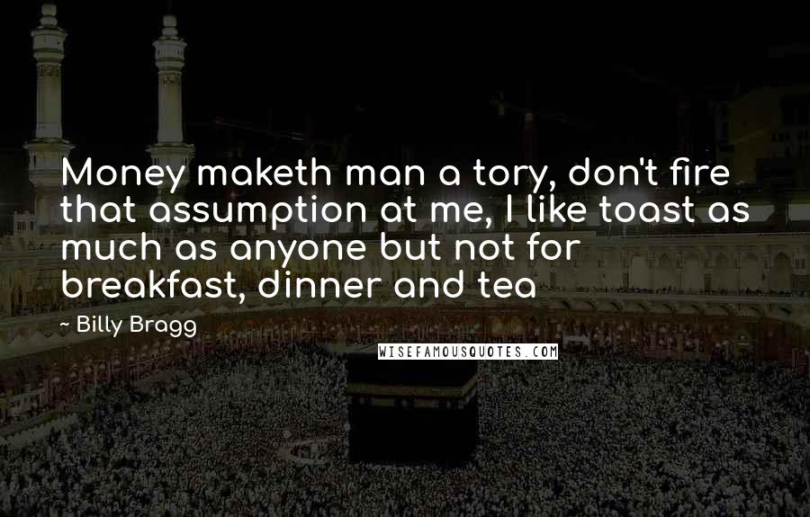 Billy Bragg quotes: Money maketh man a tory, don't fire that assumption at me, I like toast as much as anyone but not for breakfast, dinner and tea
