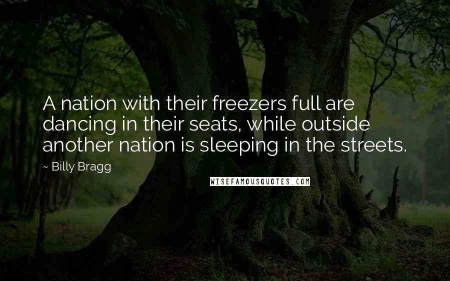 Billy Bragg quotes: A nation with their freezers full are dancing in their seats, while outside another nation is sleeping in the streets.