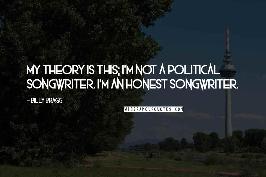 Billy Bragg quotes: My theory is this; I'm not a political songwriter. I'm an honest songwriter.