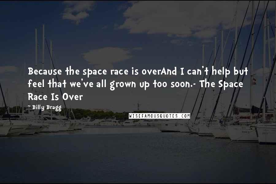 Billy Bragg quotes: Because the space race is overAnd I can't help but feel that we've all grown up too soon.- The Space Race Is Over
