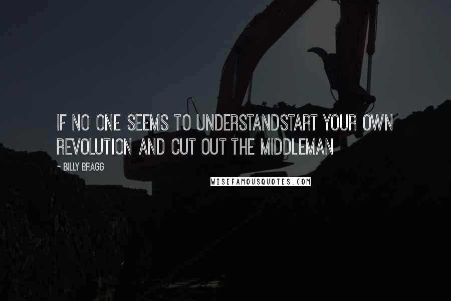 Billy Bragg quotes: If no one seems to understandStart your own revolution and cut out the middleman