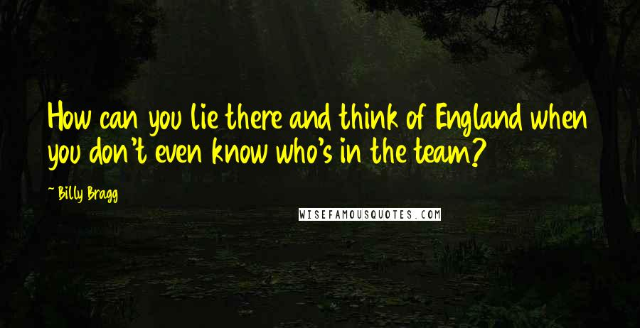 Billy Bragg quotes: How can you lie there and think of England when you don't even know who's in the team?