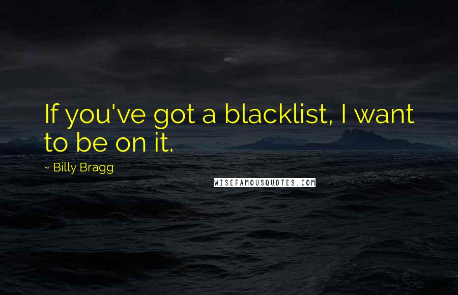 Billy Bragg quotes: If you've got a blacklist, I want to be on it.