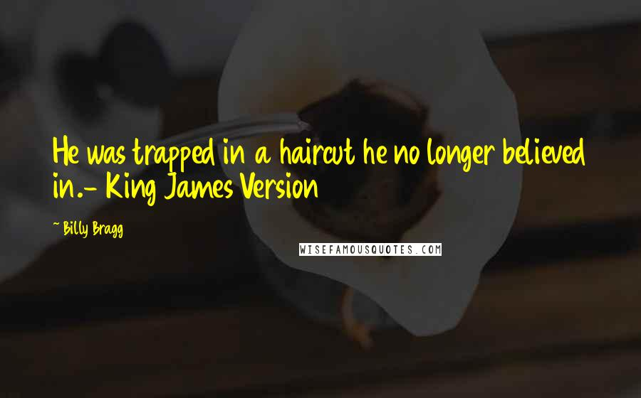 Billy Bragg quotes: He was trapped in a haircut he no longer believed in.- King James Version