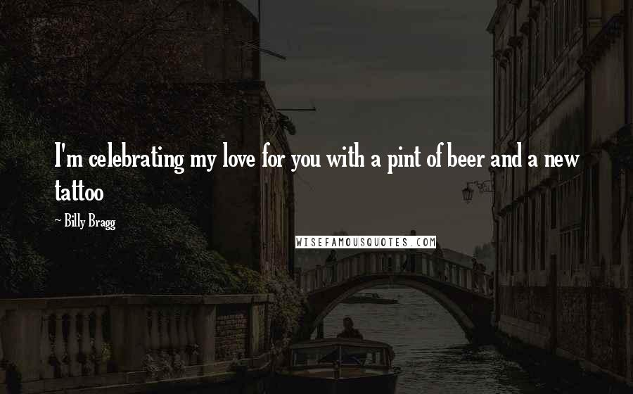 Billy Bragg quotes: I'm celebrating my love for you with a pint of beer and a new tattoo