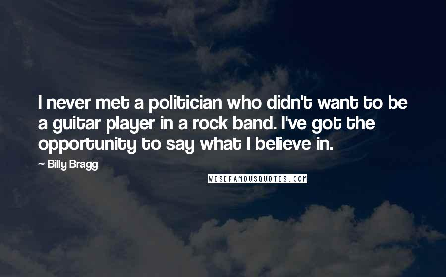 Billy Bragg quotes: I never met a politician who didn't want to be a guitar player in a rock band. I've got the opportunity to say what I believe in.