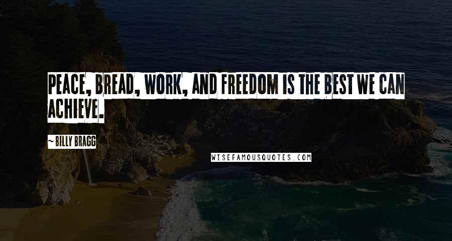 Billy Bragg quotes: Peace, bread, work, and freedom is the best we can achieve.