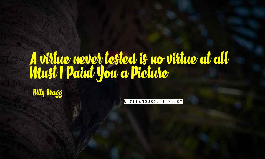 Billy Bragg quotes: A virtue never tested is no virtue at all.- Must I Paint You a Picture
