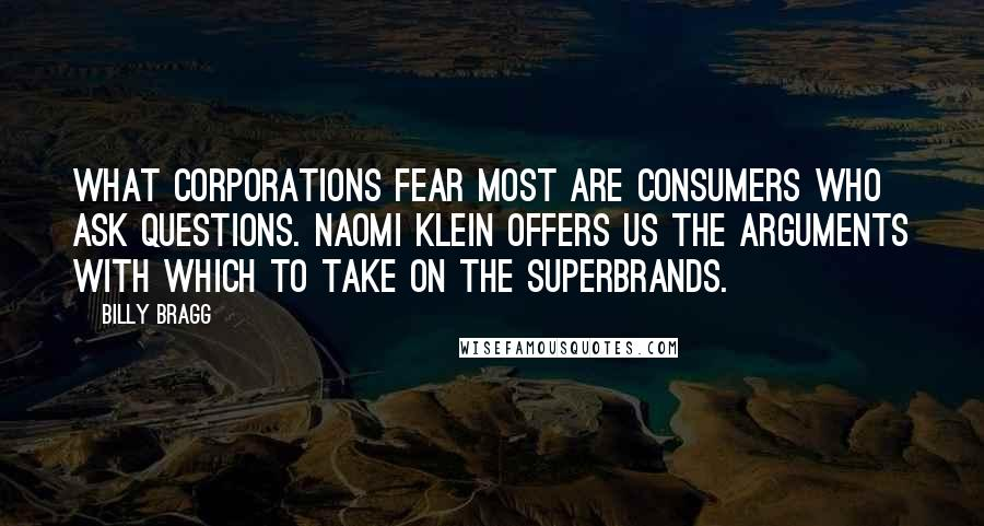Billy Bragg quotes: What corporations fear most are consumers who ask questions. Naomi Klein offers us the arguments with which to take on the superbrands.