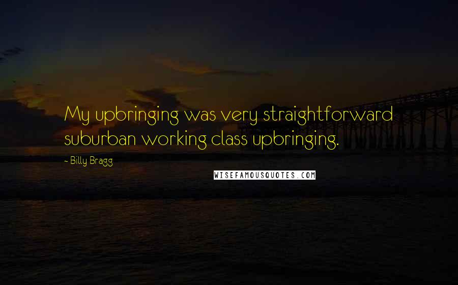 Billy Bragg quotes: My upbringing was very straightforward suburban working class upbringing.