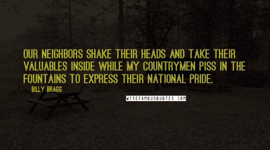 Billy Bragg quotes: Our neighbors shake their heads And take their valuables inside While my countrymen piss in the fountains To express their national pride.