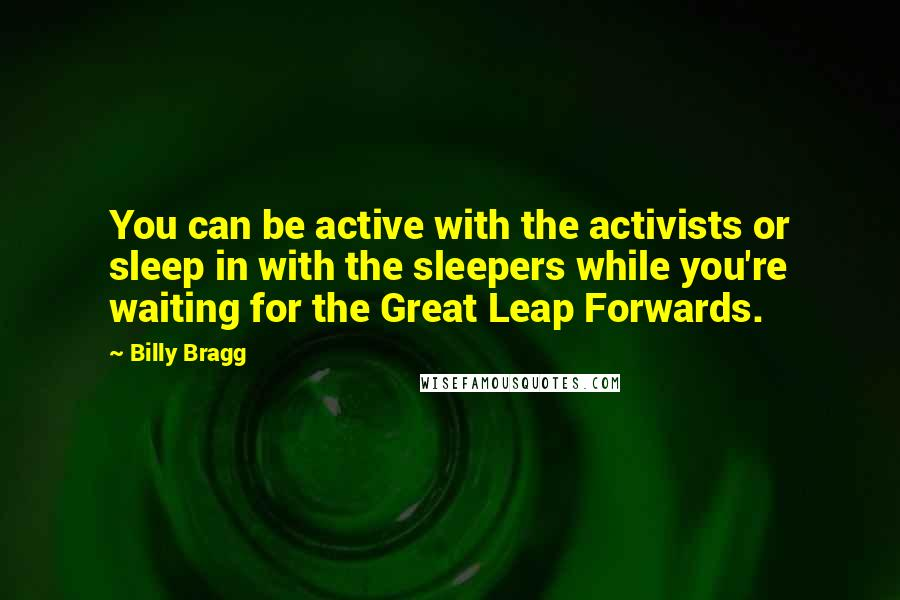 Billy Bragg quotes: You can be active with the activists or sleep in with the sleepers while you're waiting for the Great Leap Forwards.