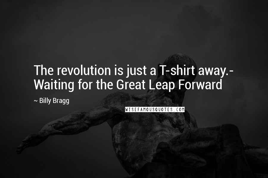Billy Bragg quotes: The revolution is just a T-shirt away.- Waiting for the Great Leap Forward