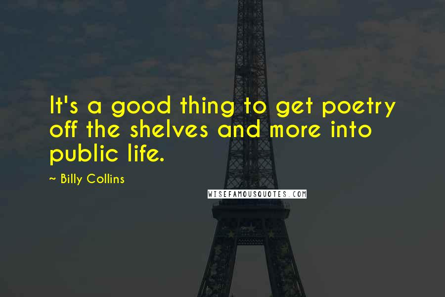 Billy Collins quotes: It's a good thing to get poetry off the shelves and more into public life.
