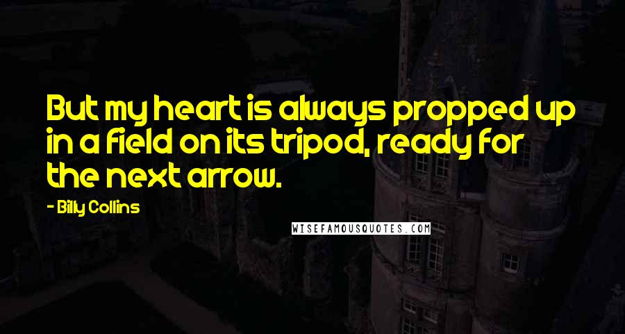Billy Collins quotes: But my heart is always propped up in a field on its tripod, ready for the next arrow.