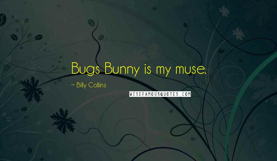 Billy Collins quotes: Bugs Bunny is my muse.