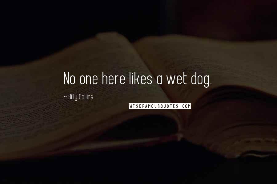 Billy Collins quotes: No one here likes a wet dog.