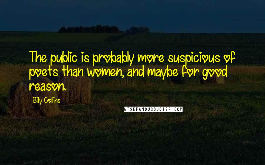 Billy Collins quotes: The public is probably more suspicious of poets than women, and maybe for good reason.