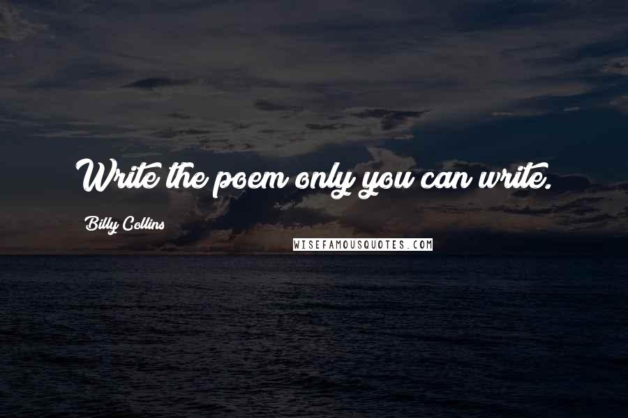 Billy Collins quotes: Write the poem only you can write.
