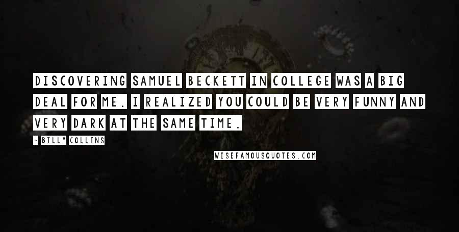 Billy Collins quotes: Discovering Samuel Beckett in college was a big deal for me. I realized you could be very funny and very dark at the same time.