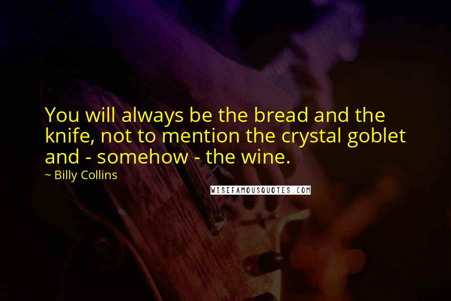Billy Collins quotes: You will always be the bread and the knife, not to mention the crystal goblet and - somehow - the wine.