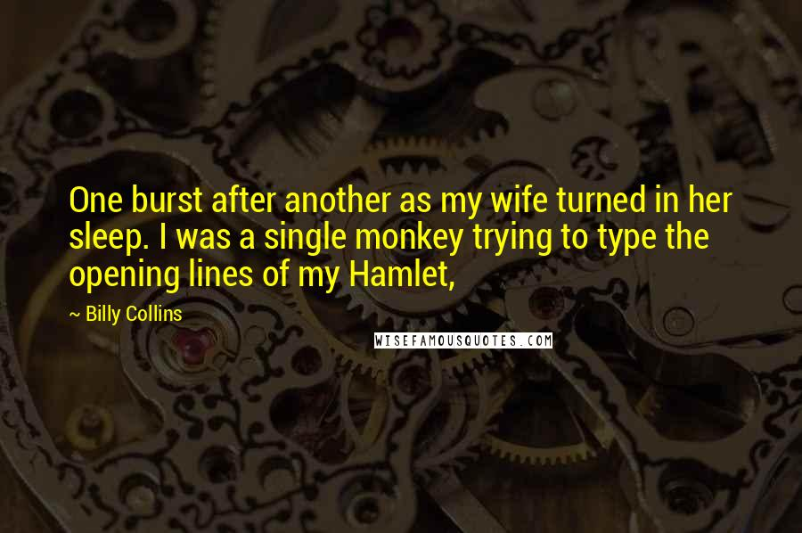Billy Collins quotes: One burst after another as my wife turned in her sleep. I was a single monkey trying to type the opening lines of my Hamlet,