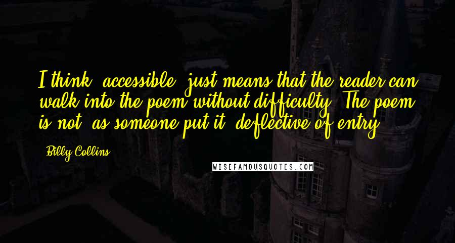 Billy Collins quotes: I think 'accessible' just means that the reader can walk into the poem without difficulty. The poem is not, as someone put it, deflective of entry.