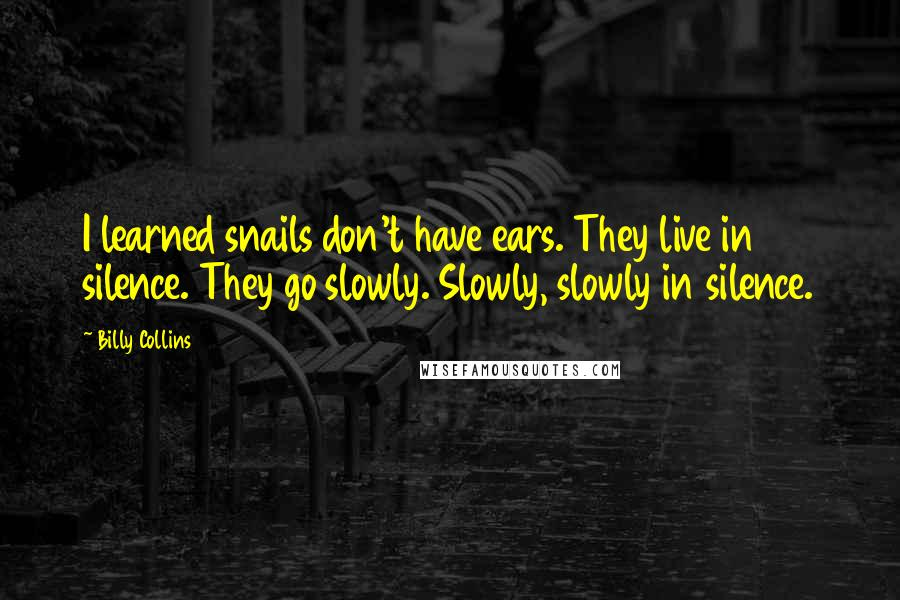 Billy Collins quotes: I learned snails don't have ears. They live in silence. They go slowly. Slowly, slowly in silence.