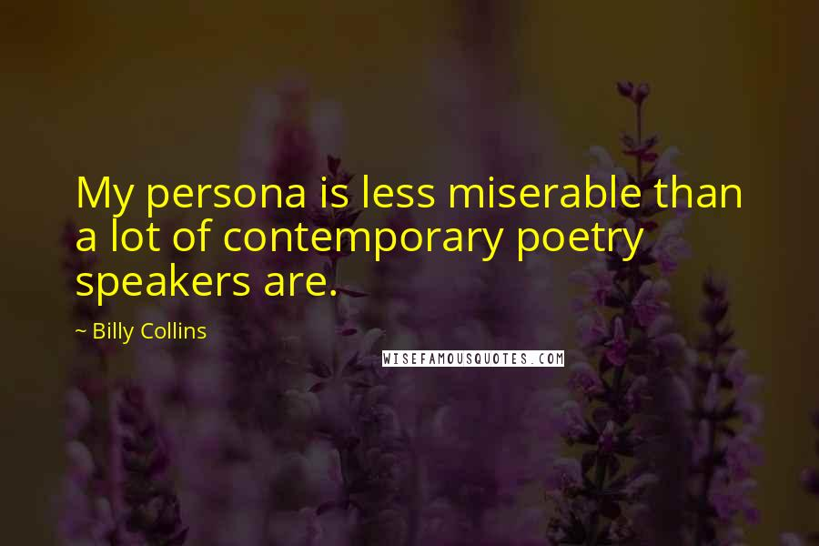 Billy Collins quotes: My persona is less miserable than a lot of contemporary poetry speakers are.