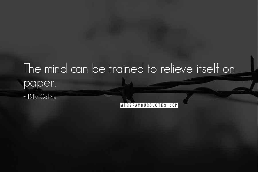 Billy Collins quotes: The mind can be trained to relieve itself on paper.