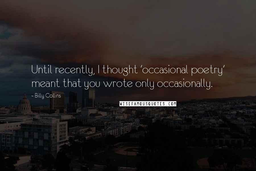 Billy Collins quotes: Until recently, I thought 'occasional poetry' meant that you wrote only occasionally.
