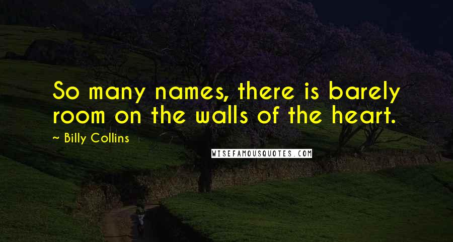 Billy Collins quotes: So many names, there is barely room on the walls of the heart.