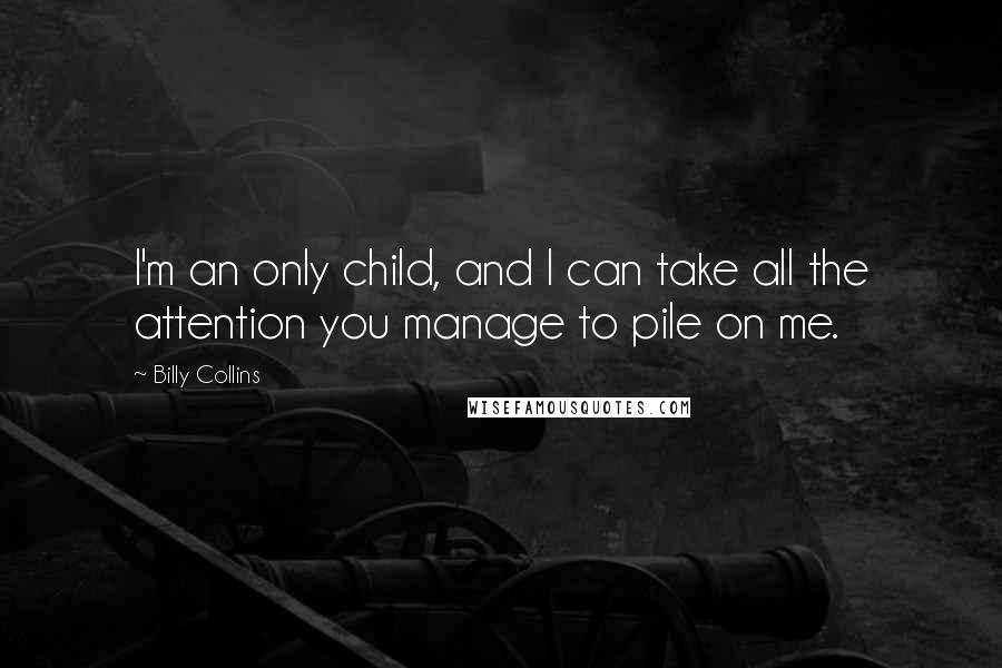 Billy Collins quotes: I'm an only child, and I can take all the attention you manage to pile on me.