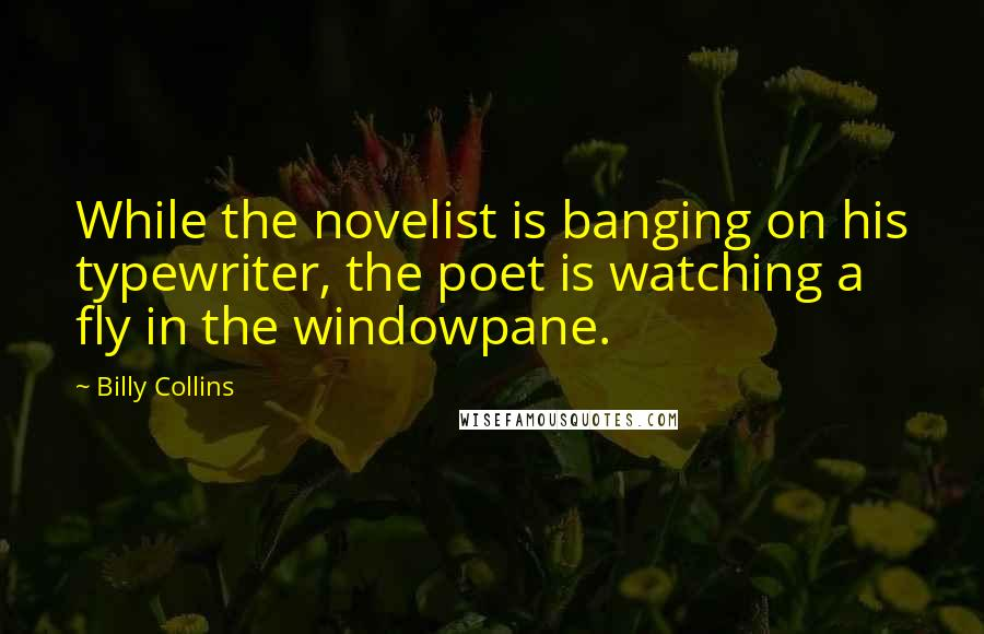 Billy Collins quotes: While the novelist is banging on his typewriter, the poet is watching a fly in the windowpane.