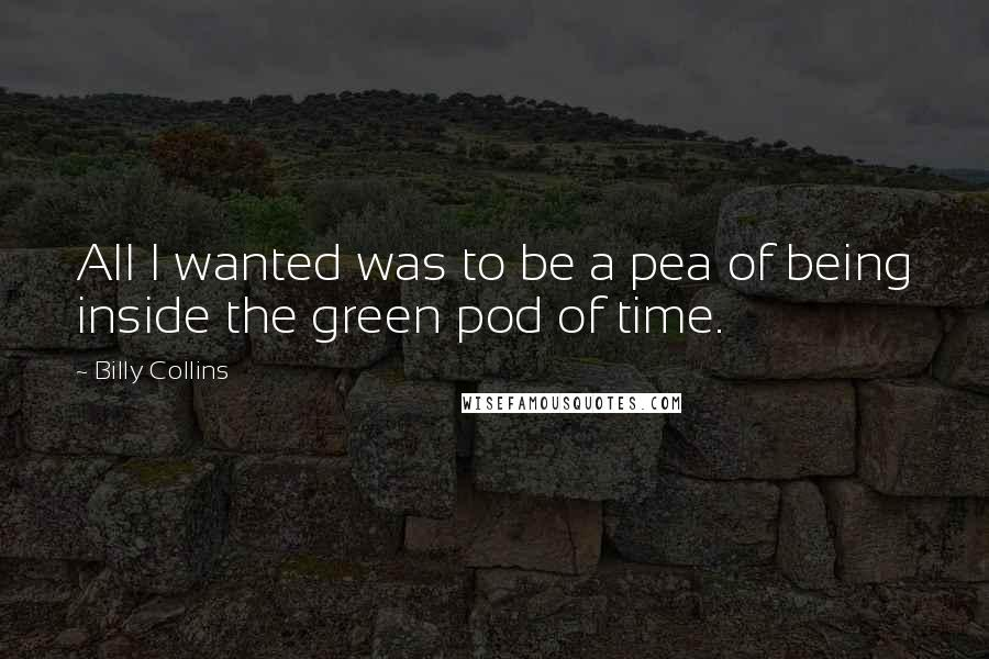 Billy Collins quotes: All I wanted was to be a pea of being inside the green pod of time.