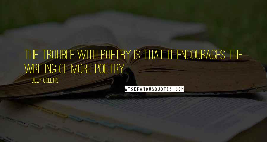 Billy Collins quotes: The trouble with poetry is that it encourages the writing of more poetry ...