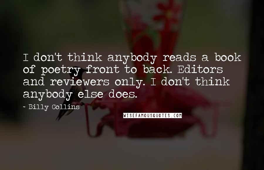 Billy Collins quotes: I don't think anybody reads a book of poetry front to back. Editors and reviewers only. I don't think anybody else does.