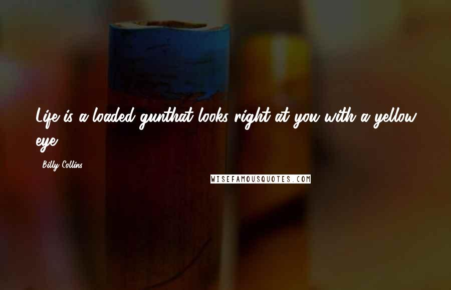 Billy Collins quotes: Life is a loaded gunthat looks right at you with a yellow eye.