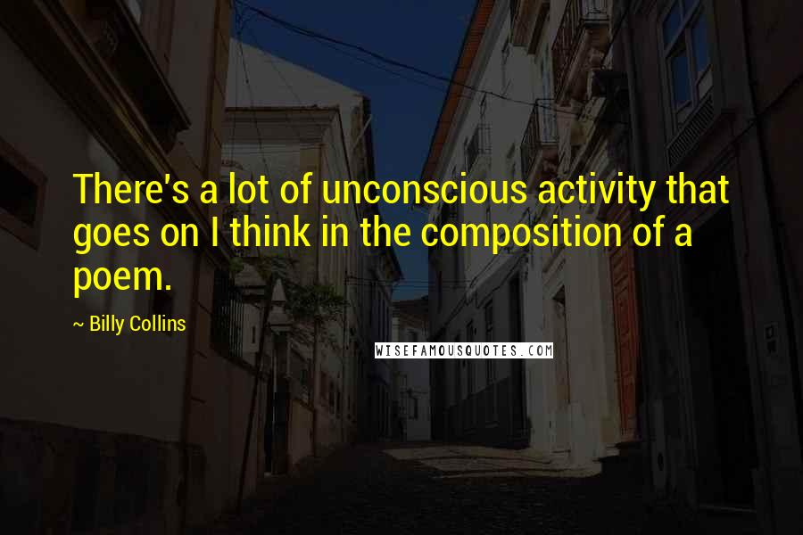 Billy Collins quotes: There's a lot of unconscious activity that goes on I think in the composition of a poem.