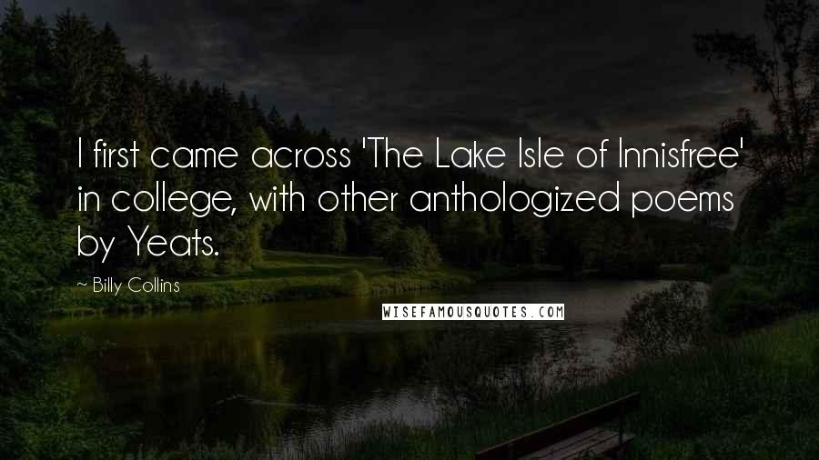 Billy Collins quotes: I first came across 'The Lake Isle of Innisfree' in college, with other anthologized poems by Yeats.